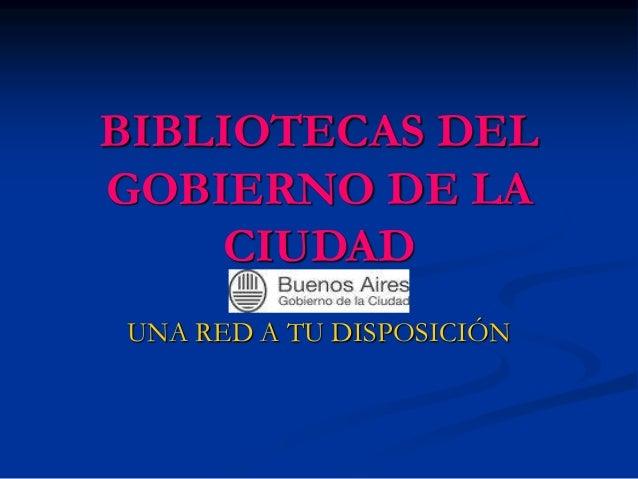 BIBLIOTECAS DEL GOBIERNO DE LA CIUDAD UNA RED A TU DISPOSICIÓN