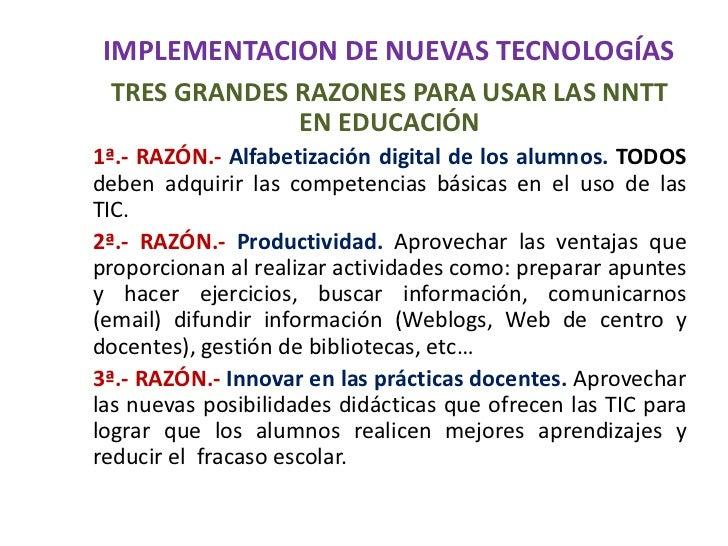 IMPLEMENTACION DE NUEVAS TECNOLOGÍAS<br />TRES GRANDES RAZONES PARA USAR LAS NNTT EN EDUCACIÓN<br />1ª.- RAZÓN.- Alfabetiz...