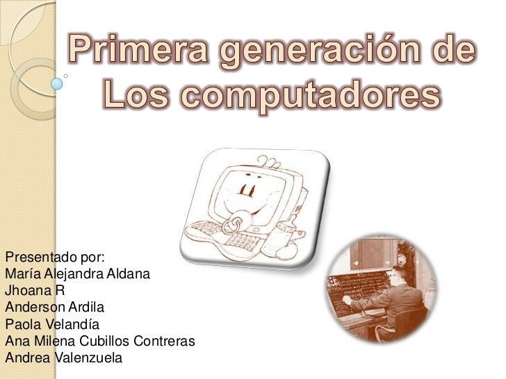 Primera generación de<br />Los computadores<br />Presentado por:<br />María Alejandra Aldana<br />Jhoana R<br />Anderson A...