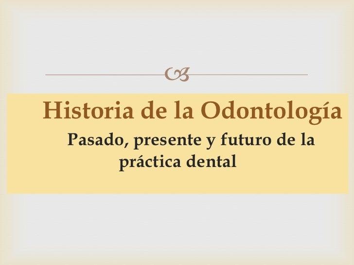 Historia de la Odontología Pasado, presente y futuro de la       práctica dental<br />