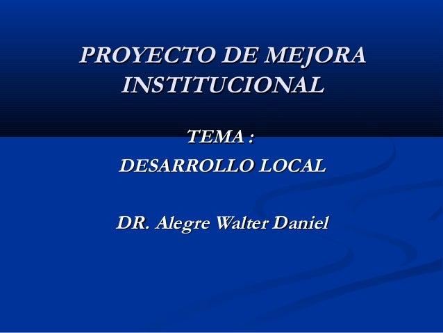 PROYECTO DE MEJORA INSTITUCIONAL TEMA : DESARROLLO LOCAL DR. Alegre Walter Daniel
