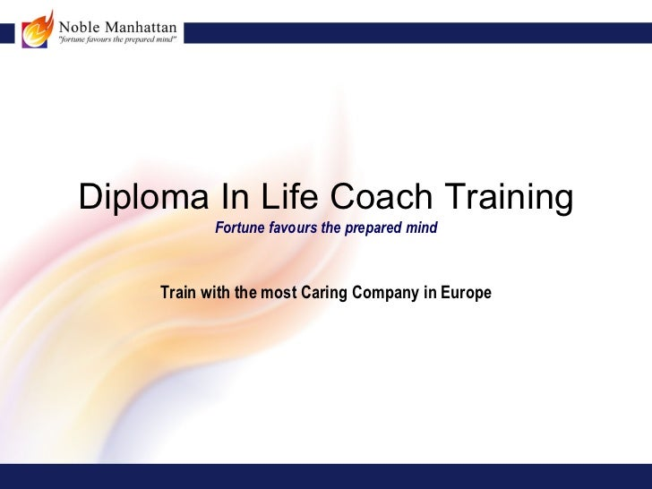 Diploma In Life Coach Training           Fortune favours the prepared mind    Train with the most Caring Company in Europe