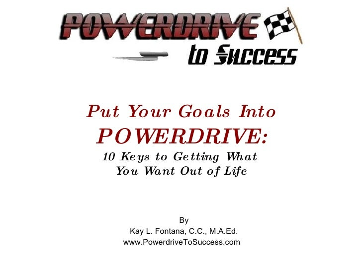 Put Your Goals Into POWERDRIVE: 10 Keys to Getting What  You Want Out of Life By Kay L. Fontana, C.C., M.A.Ed. www.Powerdr...