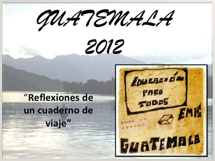 """GUATEMALA     2012""""Reflexiones deun cuaderno de     viaje"""""""