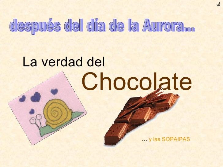 La verdad del  Chocolate ﻙ después del día de la Aurora... …  y las SOPAIPAS