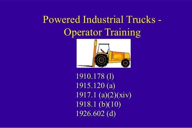 Powered Industrial Trucks - Operator Training 1910.178 (l)1910.178 (l) 1915.120 (a)1915.120 (a) 1917.1 (a)(2)(xiv)1917.1 (...