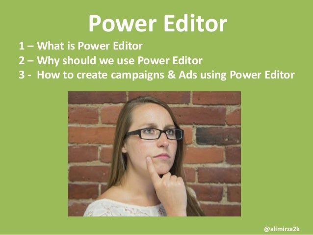 Power Editor 1 – What is Power Editor 2 – Why should we use Power Editor 3 - How to create campaigns & Ads using Power Edi...