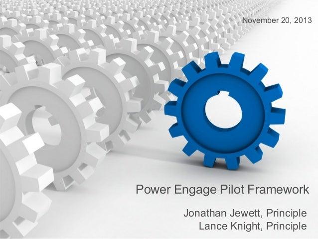 November 20, 2013  Power Engage Pilot Framework Jonathan Jewett, Principle Lance Knight, Principle
