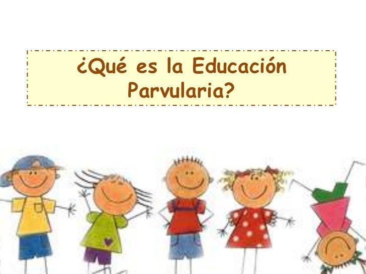 ¿Qué es la Educación    Parvularia?