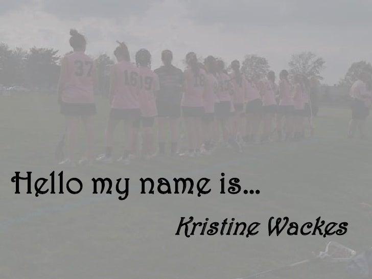 Hello my name is…           Kristine Wackes