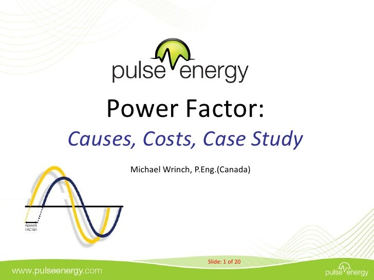Power Factor: Causes, Costs, Case Study       Michael Wrinch, P.Eng.(Canada)               October, 2010                  ...