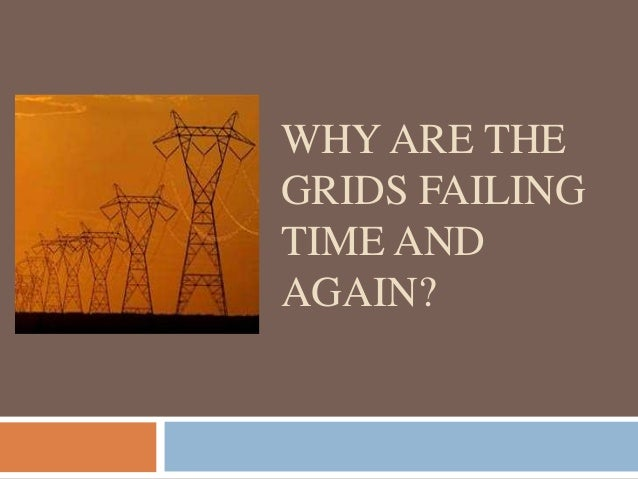 WHY ARE THE GRIDS FAILING TIME AND AGAIN?