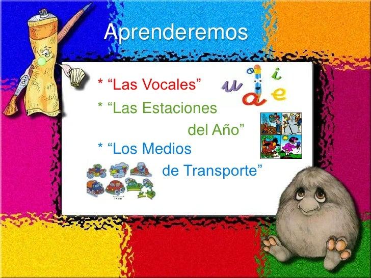 """Aprenderemos  * """"Las Vocales"""" * """"Las Estaciones              del Año"""" * """"Los Medios          de Transporte"""""""