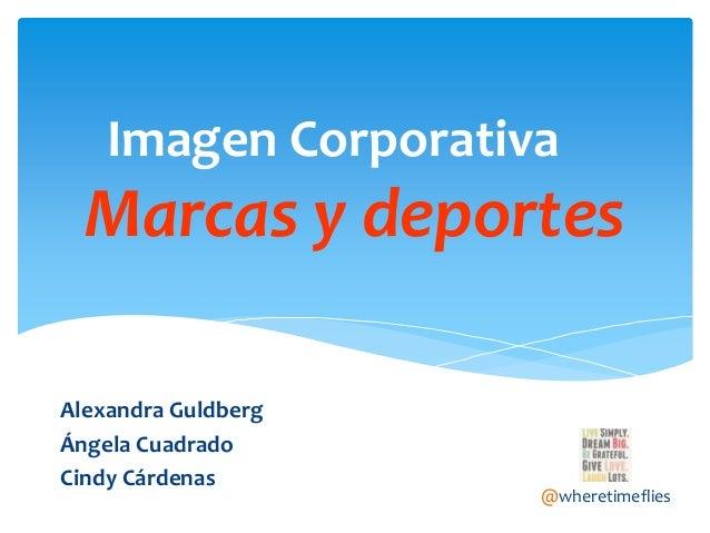 Imagen Corporativa  Marcas y deportes Alexandra Guldberg Ángela Cuadrado Cindy Cárdenas  @wheretimeflies