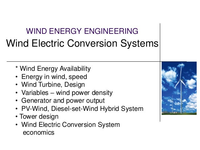 WIND ENERGY ENGINEERING Wind Electric Conversion Systems * Wind Energy Availability • Energy in wind, speed • Wind Turbine...