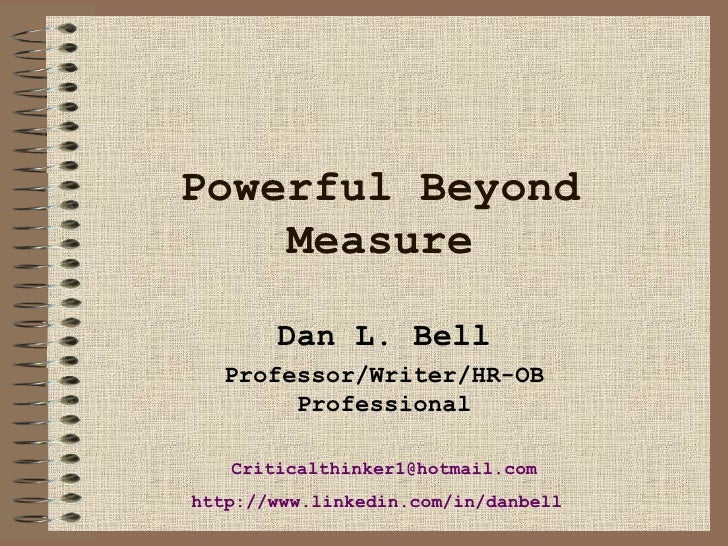 Powerful Beyond Measure Dan L. Bell Professor/Writer/HR-OB Professional [email_address] http://www. linkedin .com/in/ danb...