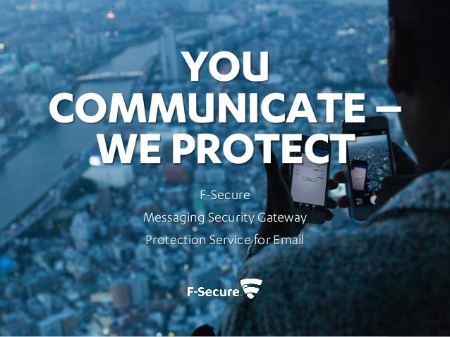 YOU COMMUNICATE – WE PROTECT F-Secure Messaging Security Gateway Protection Service for Email