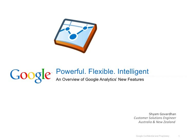 Powerful. Flexible. Intelligent An Overview of Google Analytics' New Features Shyam  Govardhan Customer Solutions Engineer...