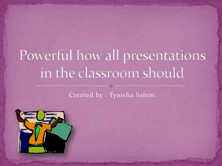 Powerful how all presentations in the classroom should