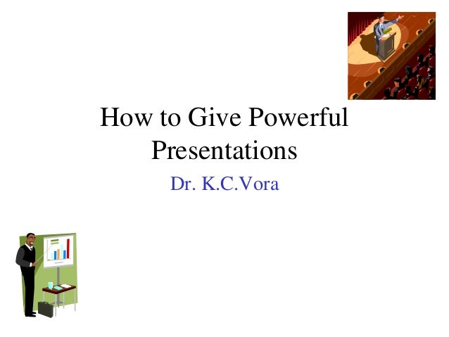 How to Give Powerful Presentations Dr. K.C.Vora