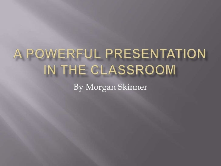 a Powerful Presentation in the classroom<br />By Morgan Skinner<br />