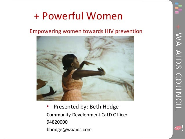 + Powerful Women Empowering women towards HIV prevention • Presented by: Beth Hodge Community Development CaLD Officer 948...