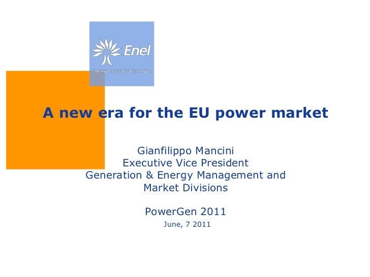 A new era for the EU power marketGianfilippo ManciniExecutive Vice PresidentGeneration & Energy Management and Market Divi...