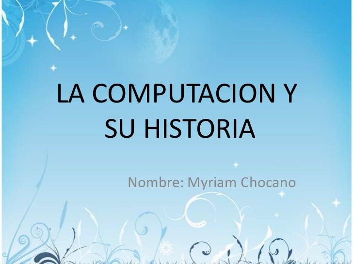 LA COMPUTACION Y    SU HISTORIA    Nombre: Myriam Chocano
