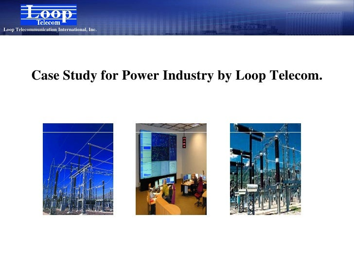 Loop Telecommunication International, Inc.                 Case Study for Power Industry by Loop Telecom.
