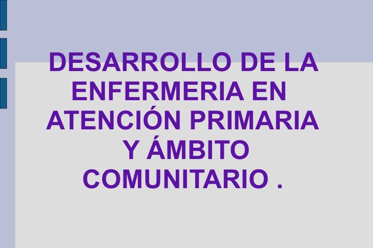 DESARROLLO DE LA ENFERMERIA ENATENCIÓN PRIMARIA    Y ÁMBITO  COMUNITARIO .