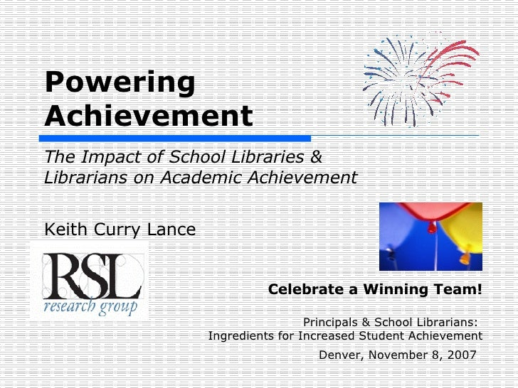 Powering  Achievement   The Impact of School Libraries &  Librarians on Academic Achievement Keith Curry Lance Celebrate ...