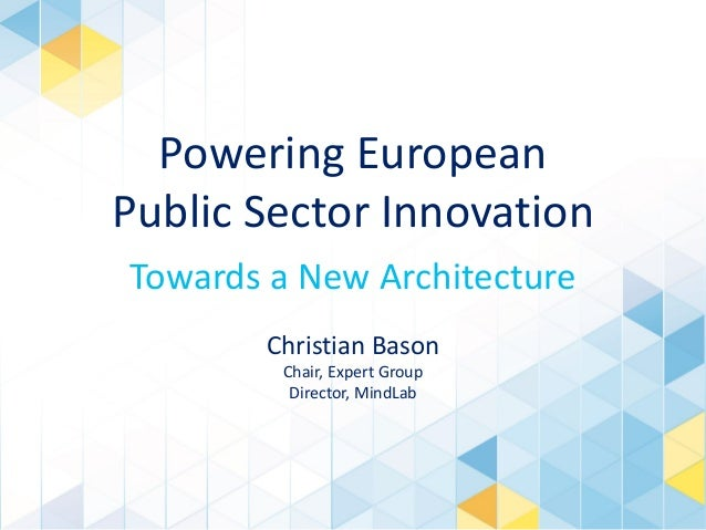 Powering European Public Sector Innovation Towards a New Architecture Christian Bason Chair, Expert Group Director, MindLa...