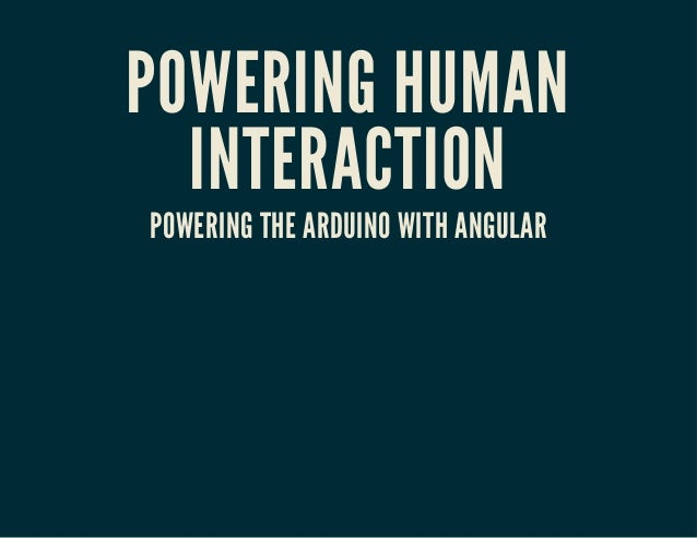 POWERING HUMAN INTERACTION POWERING THE ARDUINO WITH ANGULAR