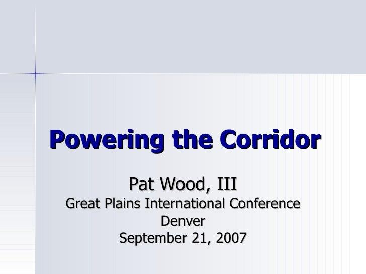 Powering the Corridor Pat Wood, III Great Plains International Conference Denver September 21, 2007