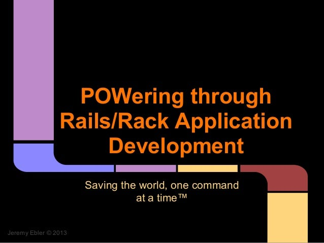 POWering through                Rails/Rack Application                     Development                      Saving the wor...