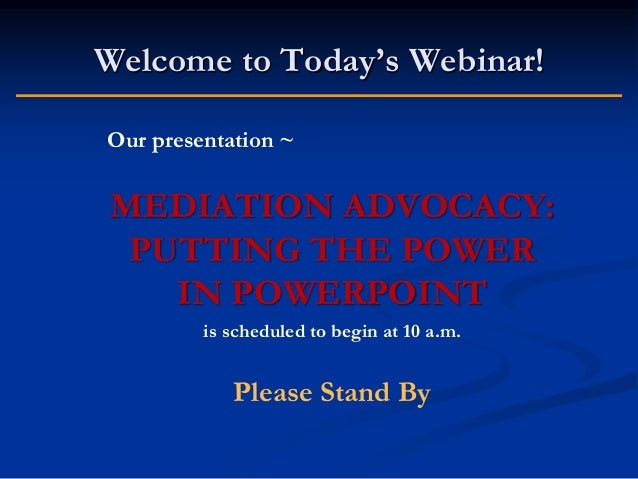 Welcome to Today's Webinar! Our presentation ~  MEDIATION ADVOCACY: PUTTING THE POWER IN POWERPOINT is scheduled to begin ...