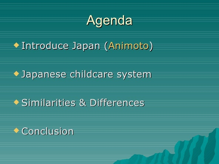 Agenda <ul><li>Introduce Japan ( Animoto ) </li></ul><ul><li>Japanese childcare system </li></ul><ul><li>Similarities & Di...