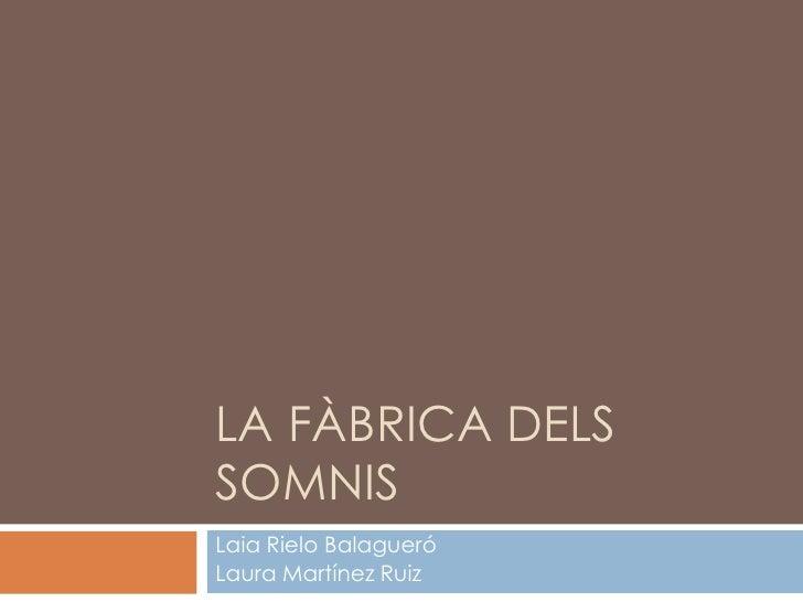 LA FÀBRICA DELS SOMNIS<br />Laia Rielo Balagueró<br />Laura Martínez Ruiz<br />