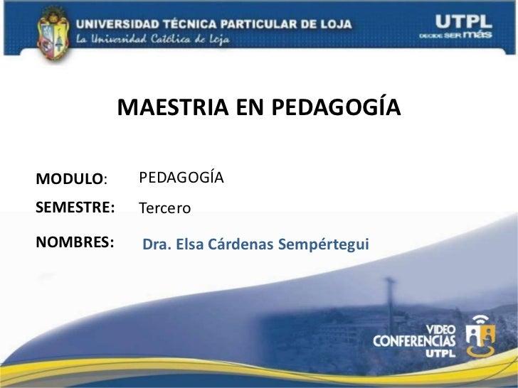 MAESTRIA EN PEDAGOGÍA<br />PEDAGOGÍA<br />MODULO:<br />SEMESTRE:<br />Tercero<br />NOMBRES:<br />   Dra. Elsa Cárdenas Sem...