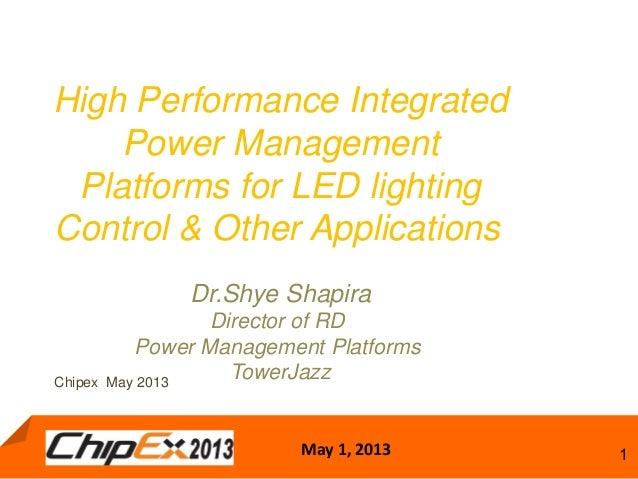 May 1, 2013 1High Performance IntegratedPower ManagementPlatforms for LED lightingControl & Other ApplicationsDr.Shye Shap...