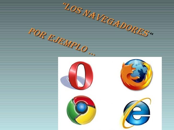 """"""" Los navegadores  """" Por ejemplo …"""