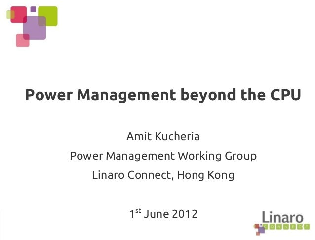 Power Management beyond the CPU Amit Kucheria Power Management Working Group Linaro Connect, Hong Kong 1st June 2012