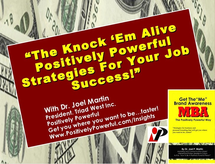 "<ul><li>"" The Knock 'Em Alive Positively Powerful Strategies For Your Job Success!""   </li></ul><ul><ul><ul><li>With Dr. J..."