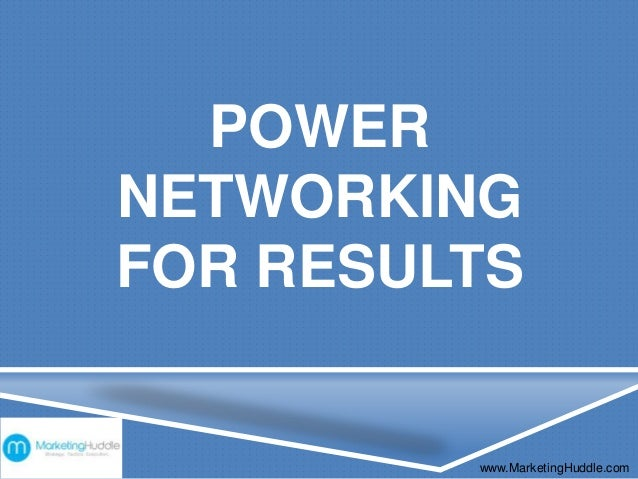 POWER NETWORKING FOR RESULTS www.MarketingHuddle.com