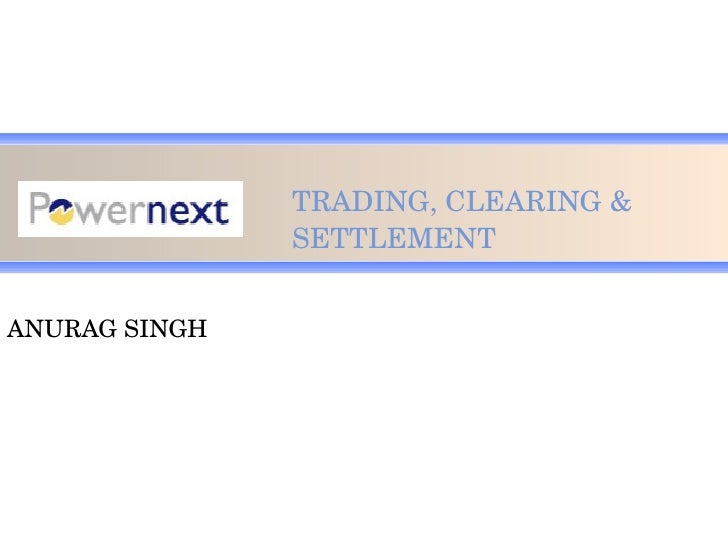 TRADING, CLEARING & SETTLEMENT ANURAG SINGH