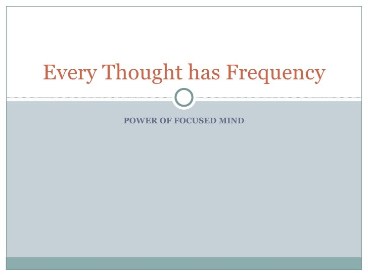POWER OF FOCUSED MIND Every Thought has Frequency
