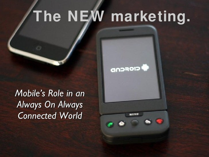 The NEW marketing. <ul><li>Mobile's Role in an Always On Always Connected World </li></ul>