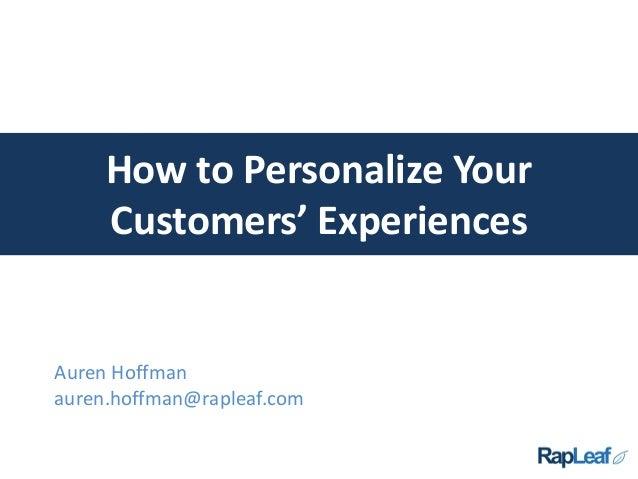 How to Personalize Your Customers' Experiences Auren Hoffman auren.hoffman@rapleaf.com
