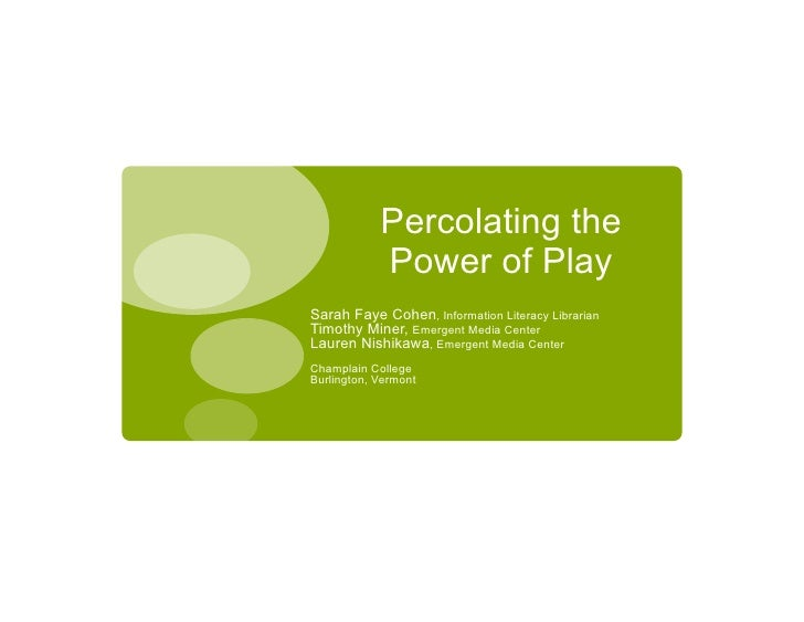 Percolating the             Power of Play Sarah Faye Cohen, Information Literacy Librarian Timothy Miner, Emergent Media C...