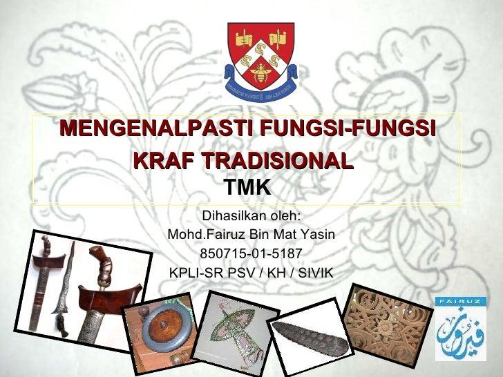 MENGENALPASTI FUNGSI-FUNGSI KRAF TRADISIONAL   TMK Dihasilkan oleh: Mohd.Fairuz Bin Mat Yasin 850715-01-5187 KPLI-SR PSV /...